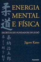 Energia Mental e Física - Escritos do Fundador do Judô - Kano, Jigor